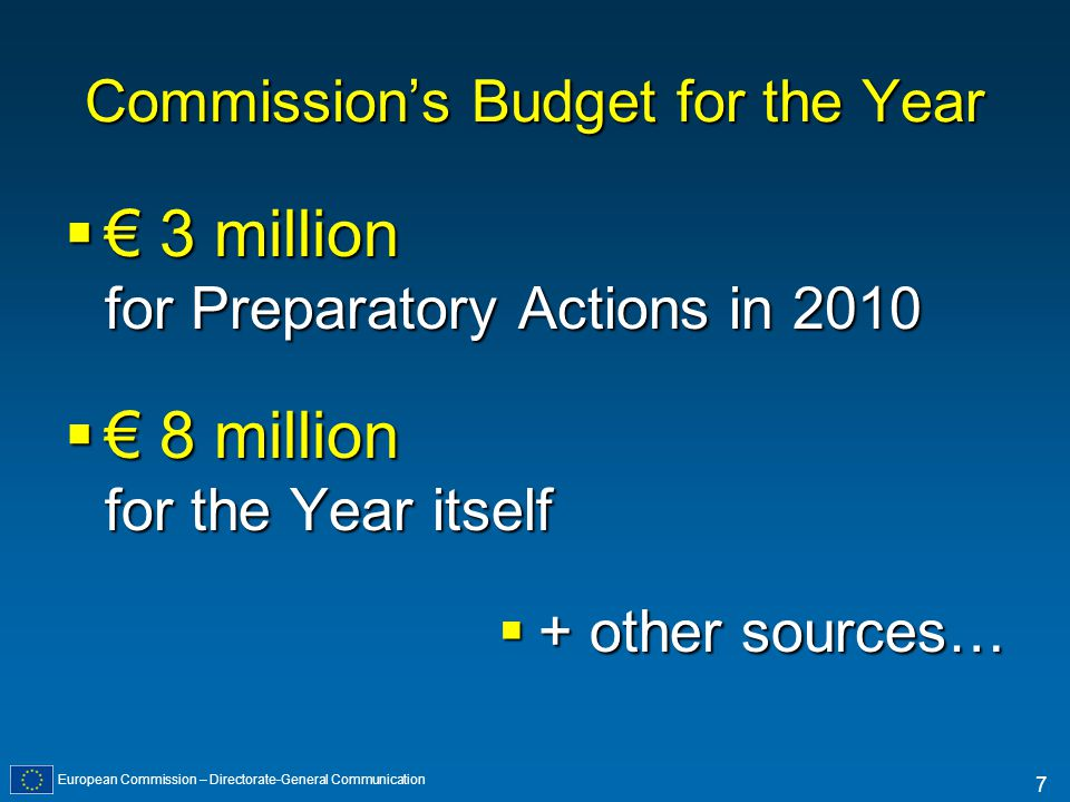 European Commission – Directorate-General Communication 7 Commissions Budget for the Year 3 million for Preparatory Actions in 2010 3 million for Preparatory Actions in 2010 8 million for the Year itself 8 million for the Year itself + other sources… + other sources…