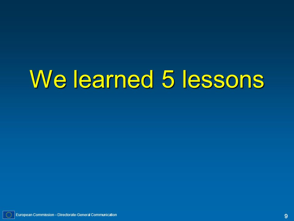 European Commission – Directorate-General Communication 9 We learned 5 lessons