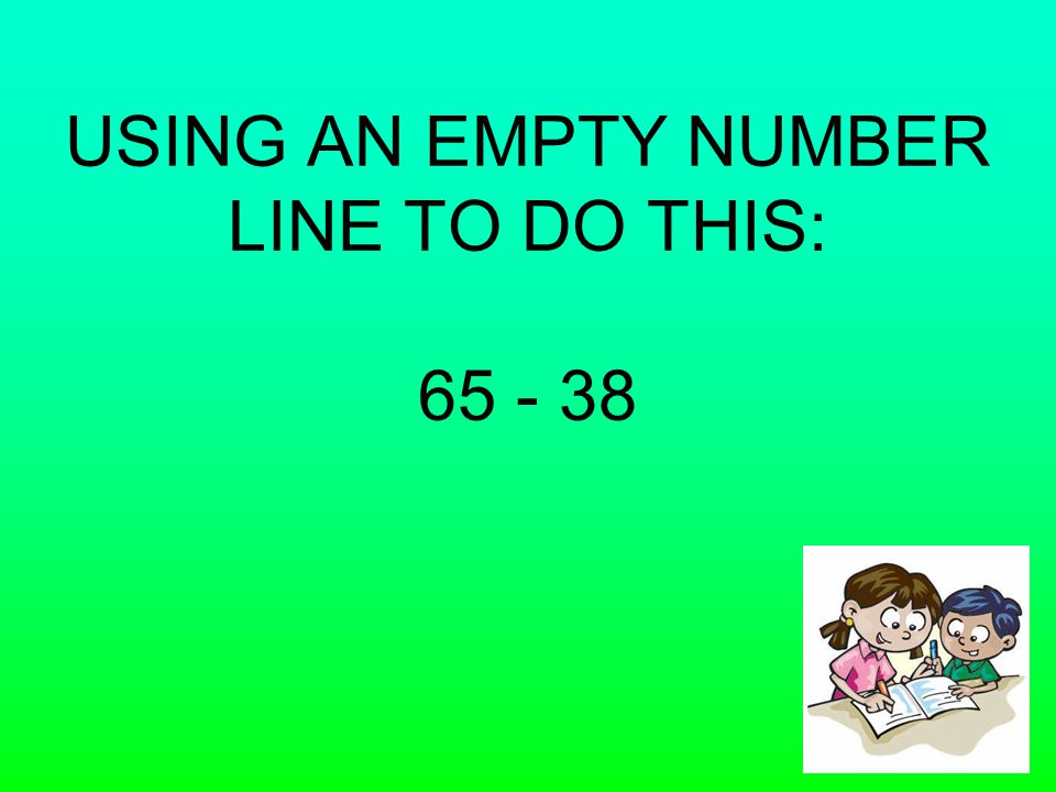 USING AN EMPTY NUMBER LINE TO DO THIS: 65 - 38