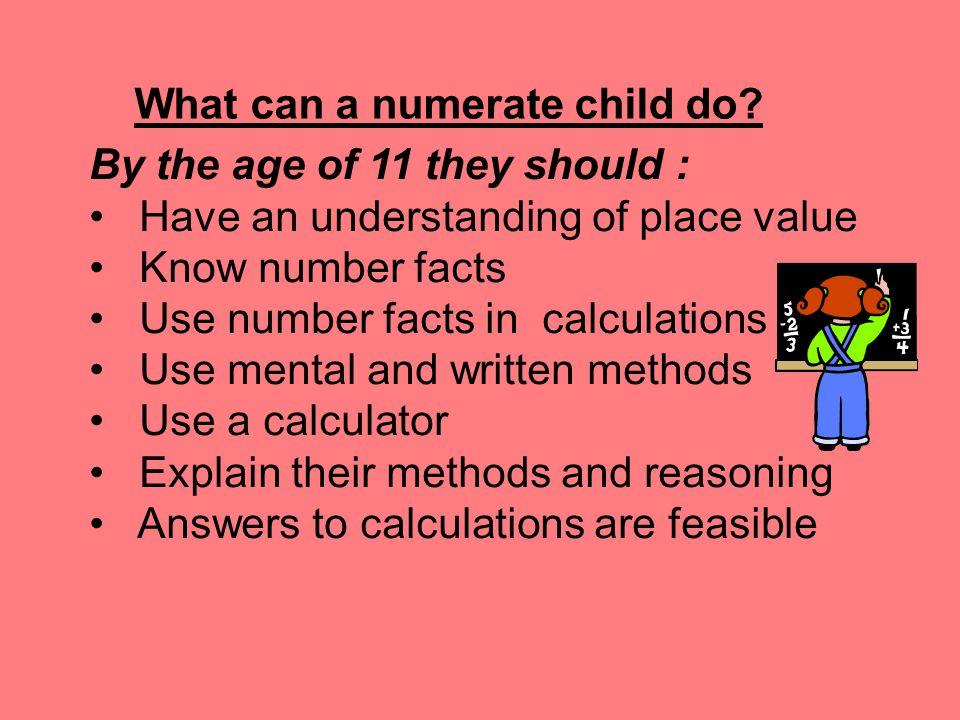 By the age of 11 they should : Have an understanding of place value Know number facts Use number facts in calculations Use mental and written methods Use a calculator Explain their methods and reasoning Answers to calculations are feasible What can a numerate child do?
