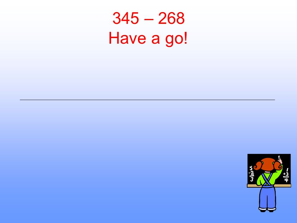 345 – 268 Have a go!
