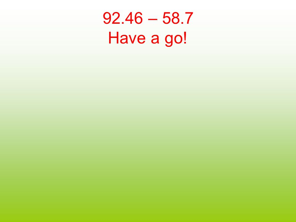 92.46 – 58.7 Have a go!