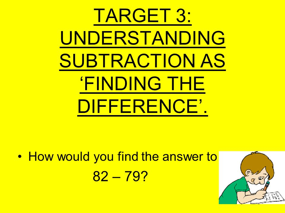TARGET 3: UNDERSTANDING SUBTRACTION AS FINDING THE DIFFERENCE.