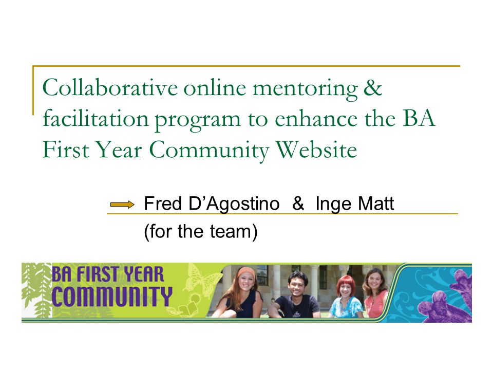 Collaborative online mentoring & facilitation program to enhance the BA First Year Community Website Fred DAgostino & Inge Matt (for the team)