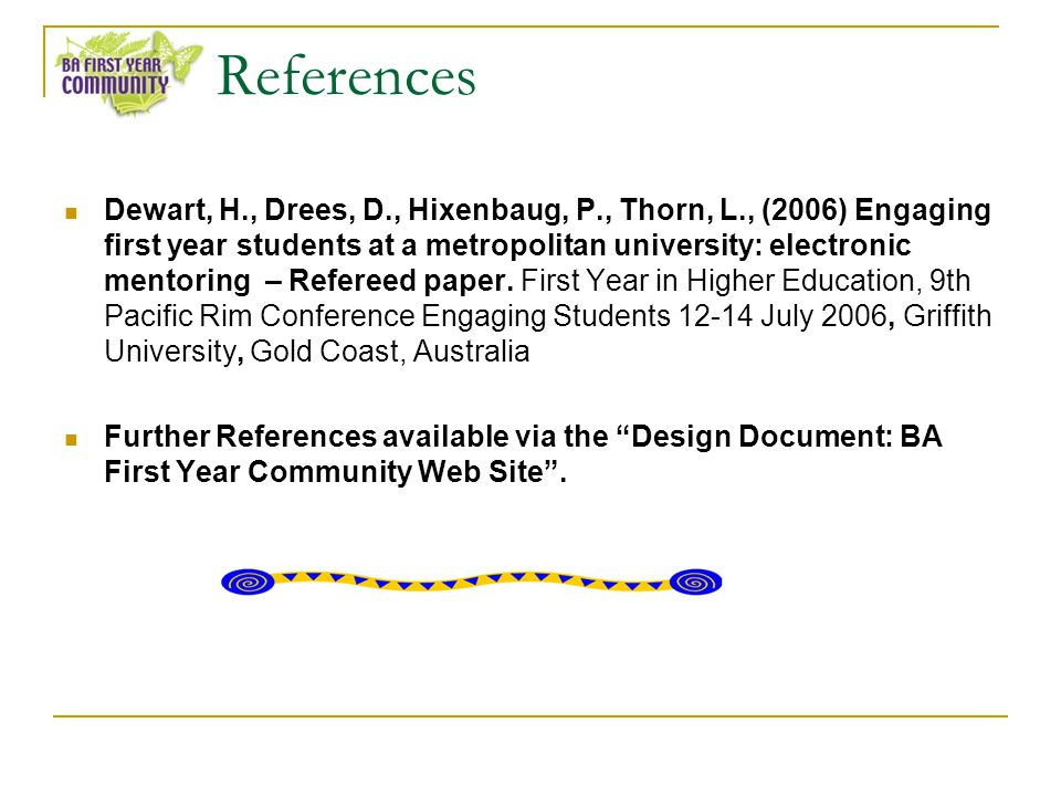 References Dewart, H., Drees, D., Hixenbaug, P., Thorn, L., (2006) Engaging first year students at a metropolitan university: electronic mentoring – Refereed paper.