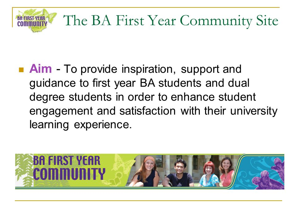 The BA First Year Community Site Aim - To provide inspiration, support and guidance to first year BA students and dual degree students in order to enhance student engagement and satisfaction with their university learning experience.