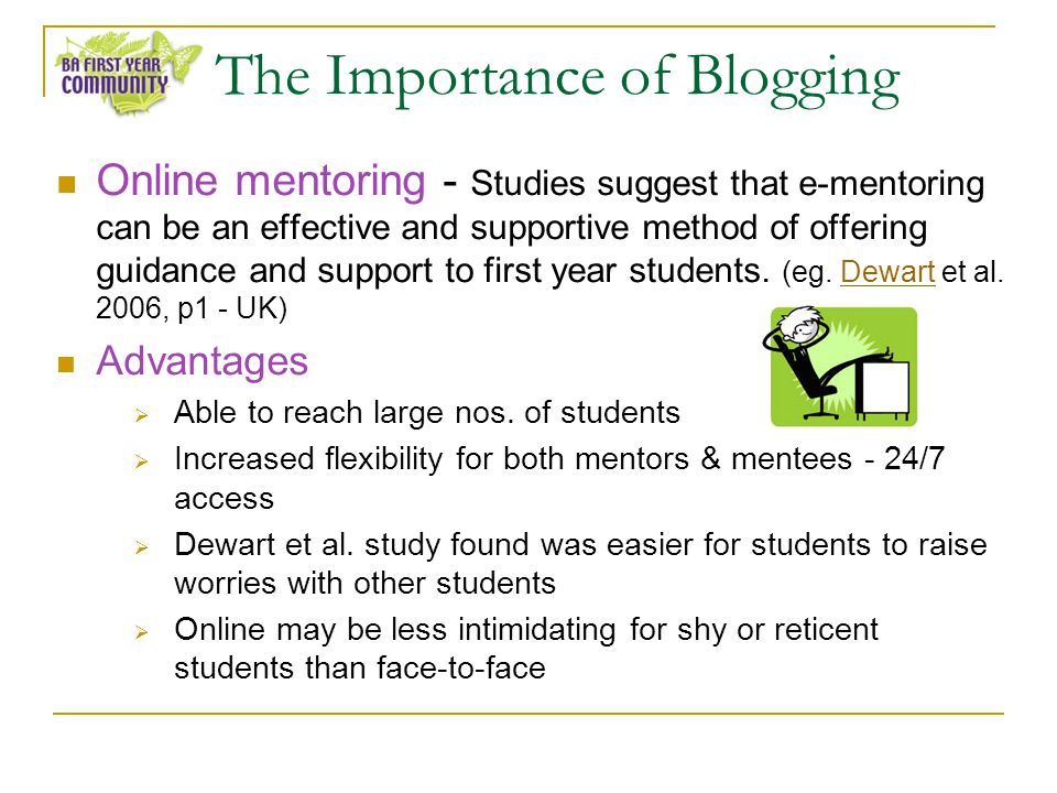 The Importance of Blogging Online mentoring - Studies suggest that e-mentoring can be an effective and supportive method of offering guidance and support to first year students.