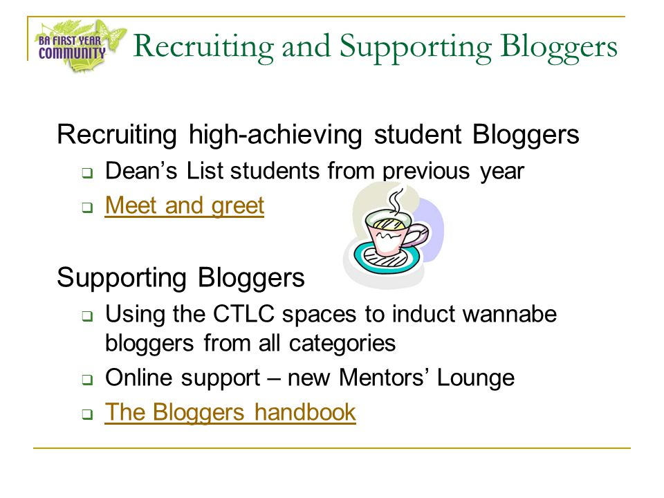 Recruiting and Supporting Bloggers Recruiting high-achieving student Bloggers Deans List students from previous year Meet and greet Supporting Bloggers Using the CTLC spaces to induct wannabe bloggers from all categories Online support – new Mentors Lounge The Bloggers handbook