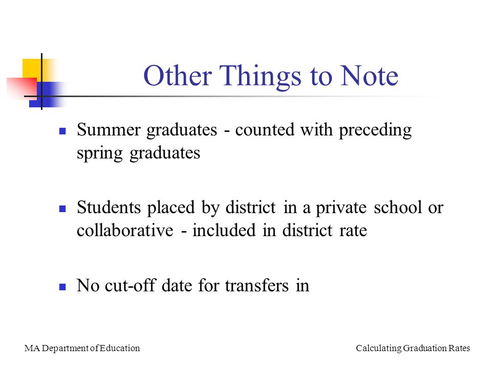 MA Department of Education Calculating Graduation Rates Other Things to Note Summer graduates - counted with preceding spring graduates Students placed by district in a private school or collaborative - included in district rate No cut-off date for transfers in