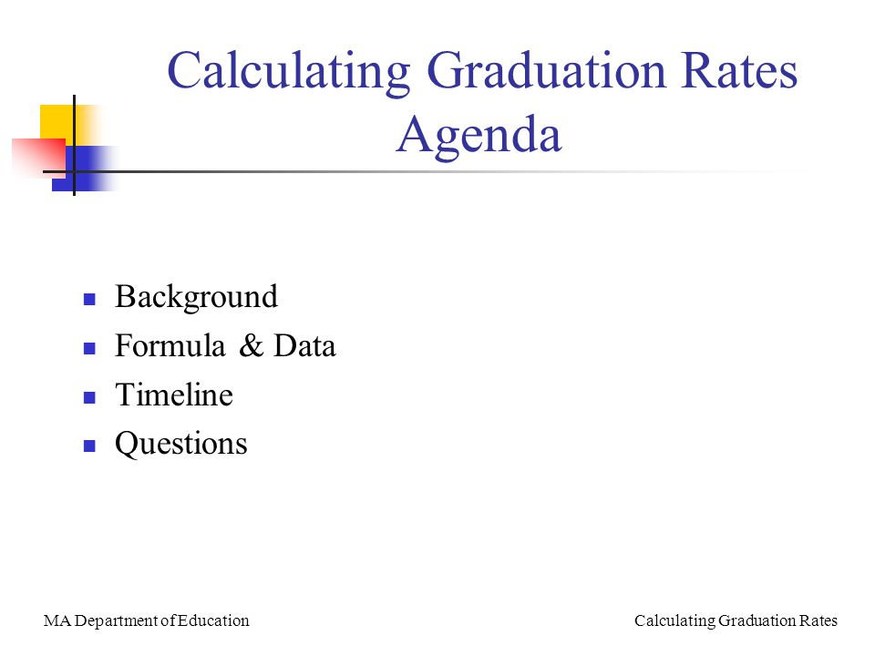 MA Department of Education Calculating Graduation Rates Calculating Graduation Rates Agenda Background Formula & Data Timeline Questions