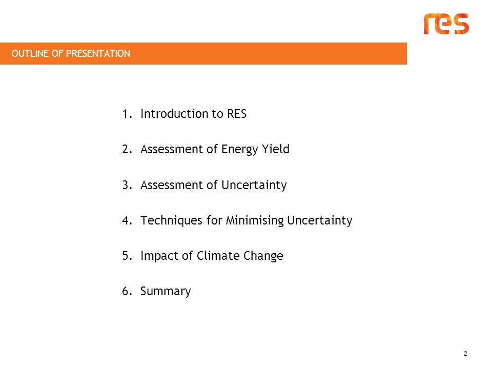 OUTLINE OF PRESENTATION 2 1.Introduction to RES 2.Assessment of Energy Yield 3.Assessment of Uncertainty 4.Techniques for Minimising Uncertainty 5.Impact of Climate Change 6.Summary