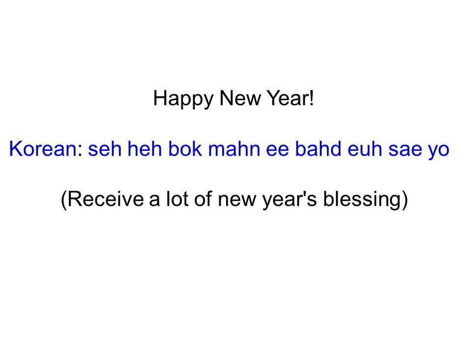 Happy New Year! Korean: seh heh bok mahn ee bahd euh sae yo (Receive a lot of new year s blessing)