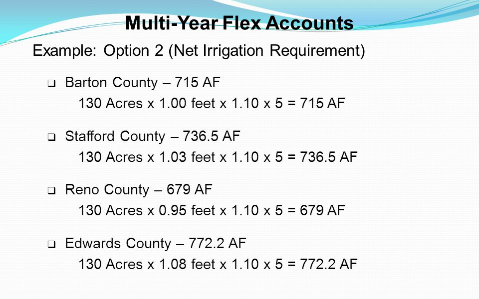 Multi-Year Flex Accounts Example: Option 2 (Net Irrigation Requirement) Barton County – 715 AF 130 Acres x 1.00 feet x 1.10 x 5 = 715 AF Stafford Coun