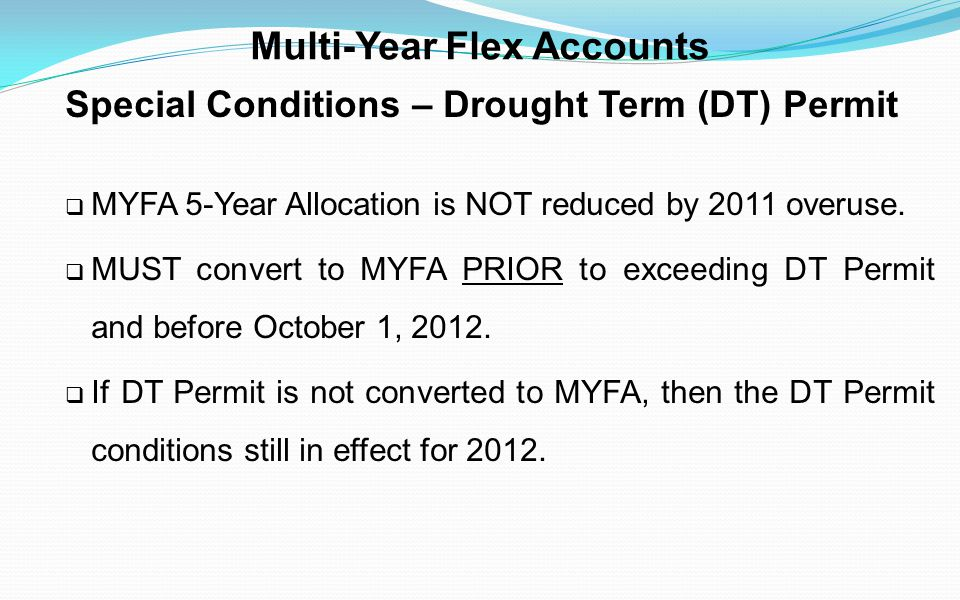 Multi-Year Flex Accounts Special Conditions – Drought Term (DT) Permit MYFA 5-Year Allocation is NOT reduced by 2011 overuse. MUST convert to MYFA PRI