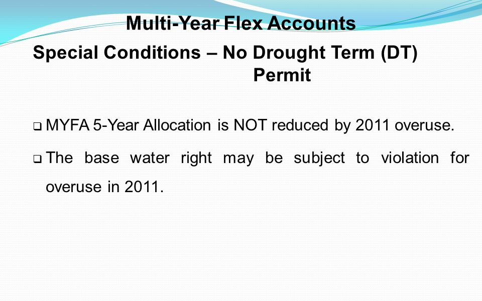 Multi-Year Flex Accounts Special Conditions – No Drought Term (DT) Permit MYFA 5-Year Allocation is NOT reduced by 2011 overuse. The base water right