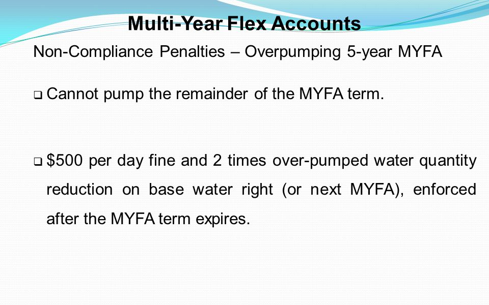 Multi-Year Flex Accounts Non-Compliance Penalties – Overpumping 5-year MYFA Cannot pump the remainder of the MYFA term. $500 per day fine and 2 times