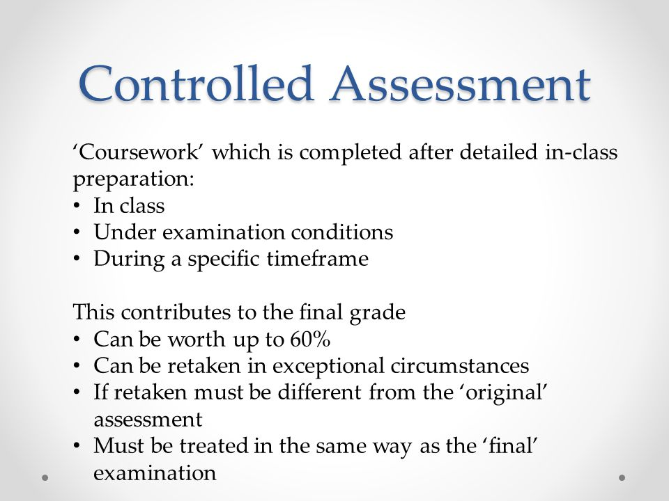 Controlled Assessment Coursework which is completed after detailed in-class preparation: In class Under examination conditions During a specific timeframe This contributes to the final grade Can be worth up to 60% Can be retaken in exceptional circumstances If retaken must be different from the original assessment Must be treated in the same way as the final examination