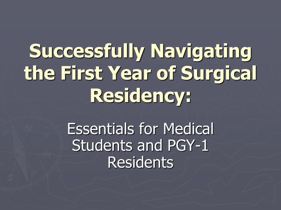 Essentials for Surgical Residents Completing PGY-1 Professionalism Be well organized and efficient; demonstrate good time management to balance personal and professional responsibilities Be well organized and efficient; demonstrate good time management to balance personal and professional responsibilities Discuss issues of ethics: Discuss issues of ethics: Advanced directives Advanced directives Surrogacy Surrogacy Complete medical records in a timely fashion Complete medical records in a timely fashion