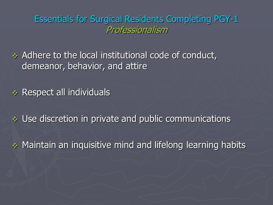 Essentials for Surgical Residents Completing PGY-1 Professionalism Adhere to the local institutional code of conduct, demeanor, behavior, and attire A