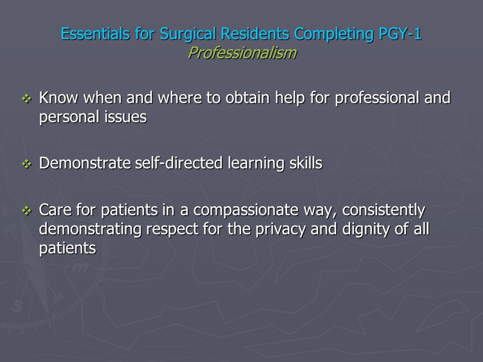 Essentials for Surgical Residents Completing PGY-1 Professionalism Know when and where to obtain help for professional and personal issues Know when a