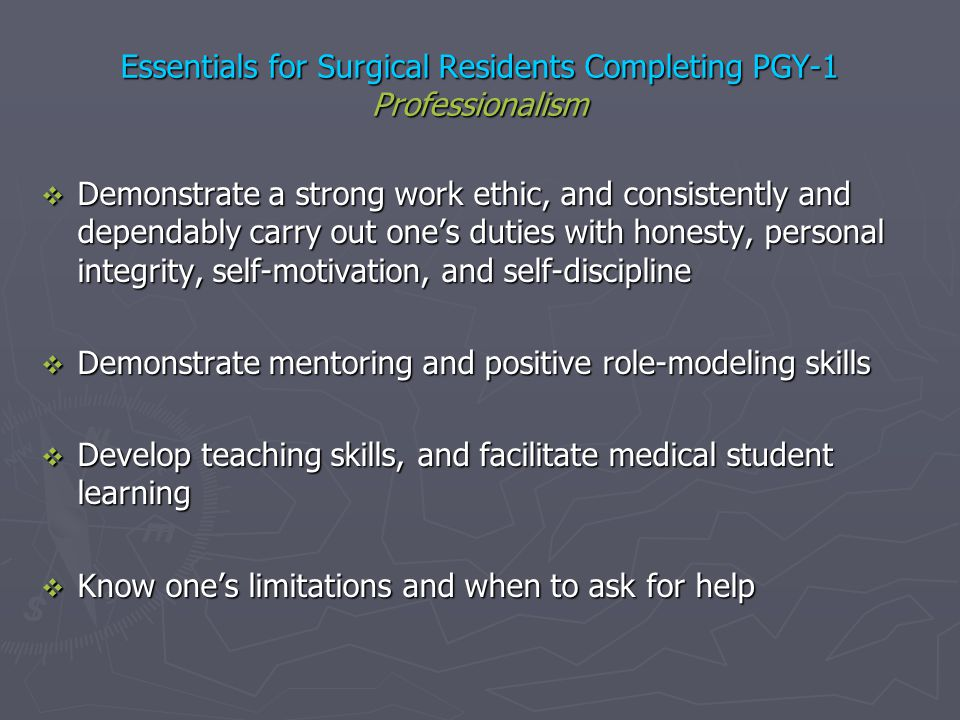 Essentials for Surgical Residents Completing PGY-1 Professionalism Demonstrate a strong work ethic, and consistently and dependably carry out ones dut