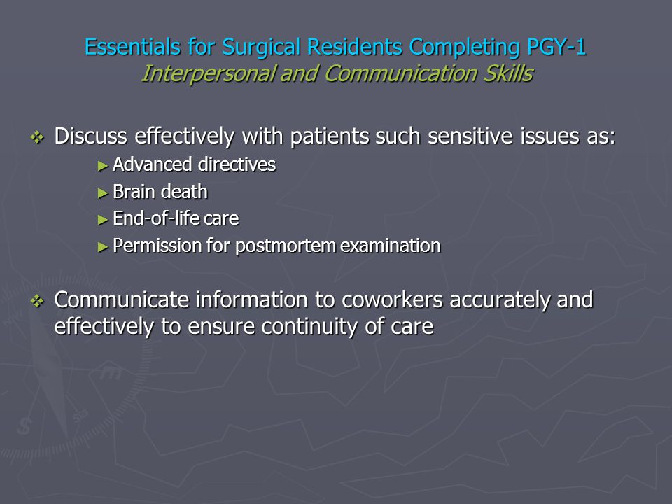 Essentials for Surgical Residents Completing PGY-1 Interpersonal and Communication Skills Discuss effectively with patients such sensitive issues as: