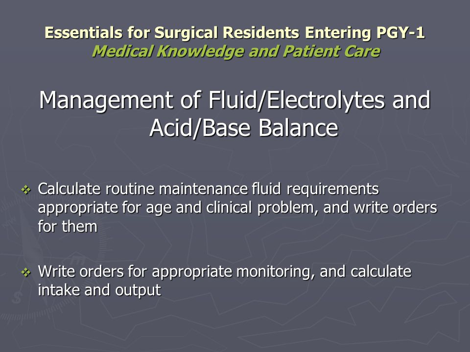 Management of Fluid/Electrolytes and Acid/Base Balance Calculate routine maintenance fluid requirements appropriate for age and clinical problem, and