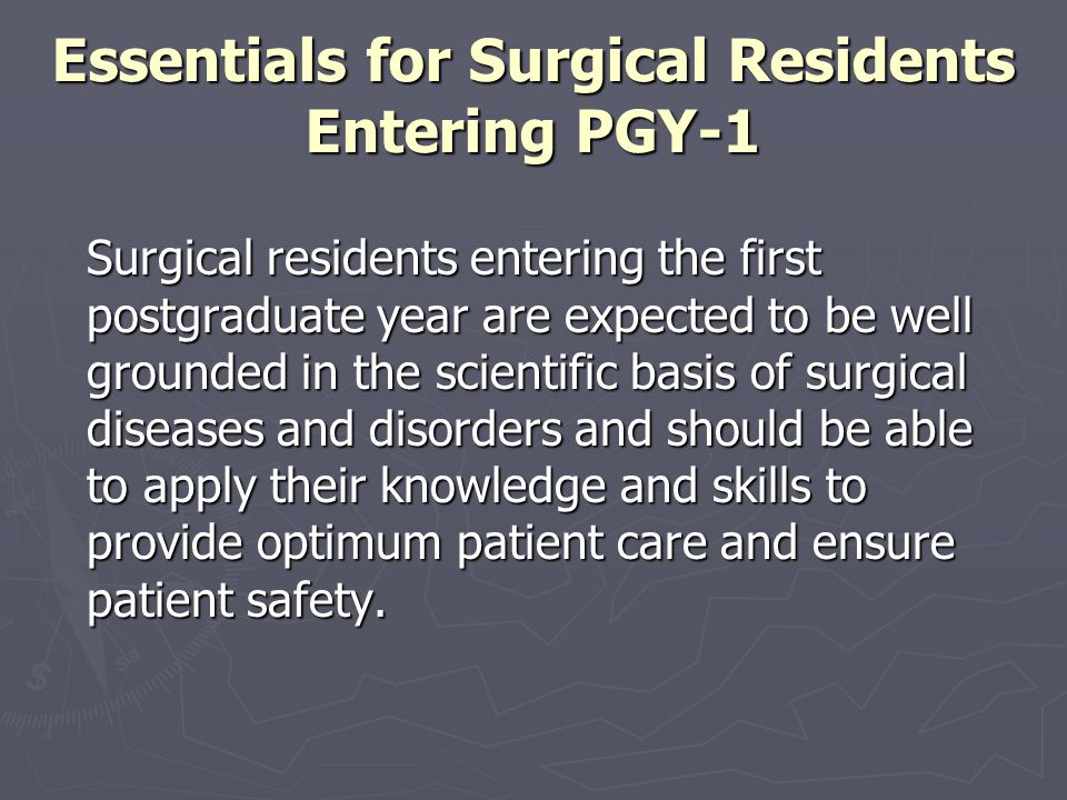 Essentials for Surgical Residents Entering PGY-1 The essential areas of knowledge and skills are listed here within the context of the core competencies: Medical Knowledge and Patient Care Medical Knowledge and Patient Care Professionalism Professionalism Interpersonal and Communication Skills Interpersonal and Communication Skills Practice-Based Learning and Improvement, Practice-Based Learning and Improvement, Systems-Based Practice.
