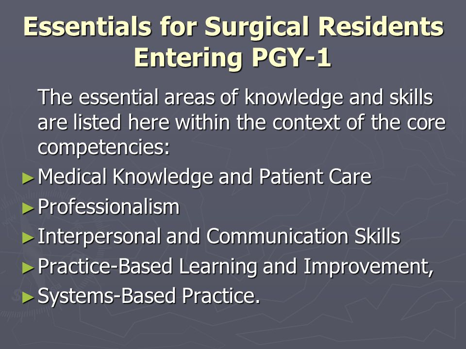 Essentials for Surgical Residents Completing PGY-1 Medical Knowledge and Patient Care Complications and Conditions in Surgical Patients Evaluate and outline age-appropriate initial management of the following: Evaluate and outline age-appropriate initial management of the following: Abdominal distention Abdominal distention Acute abdomen Acute abdomen Acute alcohol intoxication Acute alcohol intoxication Alcohol or drug withdrawal Alcohol or drug withdrawal Altered mental status Altered mental status