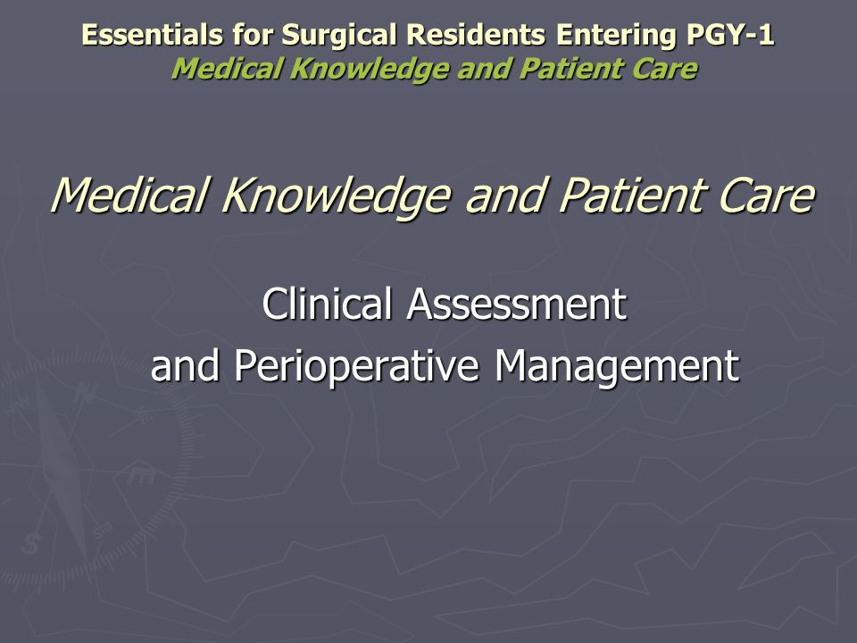 Effectively and efficiently perform a history and physical examination that is appropriate for age, sex, and clinical problem Effectively and efficiently perform a history and physical examination that is appropriate for age, sex, and clinical problem Identify factors that increase perioperative risk Identify factors that increase perioperative risk Diseases: Diseases: Cardiac Cardiac Endocrine Endocrine Hepatic Hepatic Infectious Infectious Psychiatric Psychiatric Pulmonary Pulmonary Renal Renal Essentials for Surgical Residents Entering PGY-1 Medical Knowledge and Patient Care