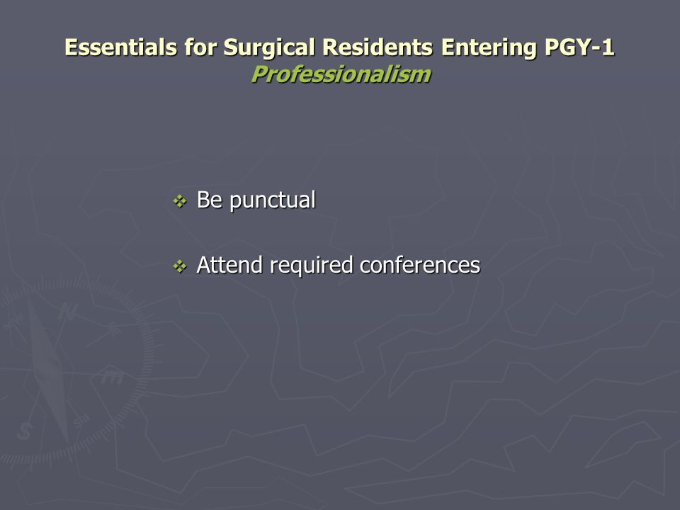 Essentials for Surgical Residents Entering PGY-1 Professionalism Be punctual Be punctual Attend required conferences Attend required conferences