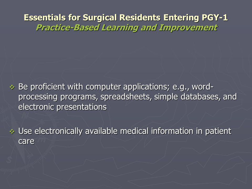 Essentials for Surgical Residents Entering PGY-1 Practice-Based Learning and Improvement Be proficient with computer applications; e.g., word- process
