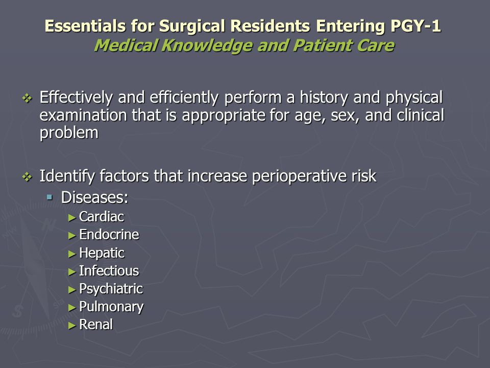 Essentials for Surgical Residents Completing PGY-1 Medical Knowledge and Patient Care Assess, document, and manage perioperative risk factors: Assess, document, and manage perioperative risk factors: Conditions Conditions Extremes of age Extremes of age Immune suppression Immune suppression Metabolic disorders Metabolic disorders Pregnancy Pregnancy Substance abuse Substance abuse Write a succinct and thorough history and physical Write a succinct and thorough history and physical Obtain a written informed consent Obtain a written informed consent