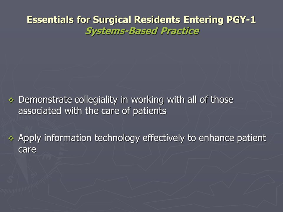 Essentials for Surgical Residents Entering PGY-1 Systems-Based Practice Demonstrate collegiality in working with all of those associated with the care
