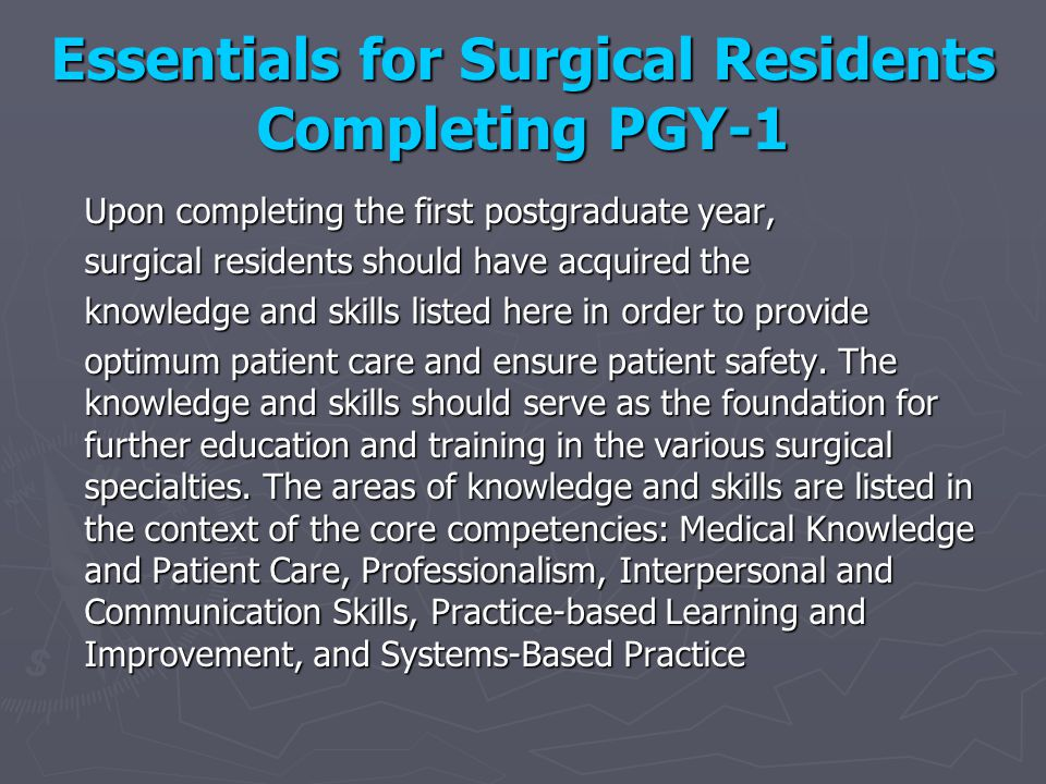 Essentials for Surgical Residents Completing PGY-1 Upon completing the first postgraduate year, surgical residents should have acquired the knowledge