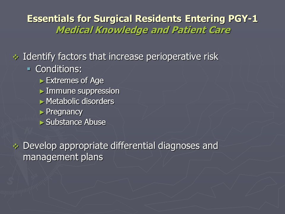 Essentials for Surgical Residents Completing PGY-1 Medical Knowledge and Patient Care Develop a focused differential diagnosis Develop a focused differential diagnosis Assess, document, and manage perioperative risk factors: Assess, document, and manage perioperative risk factors: Diseases: Diseases: Cardiac Cardiac Endocrine Endocrine Hepatic Hepatic Infectious Infectious Psychiatric Psychiatric Pulmonary Pulmonary Renal Renal