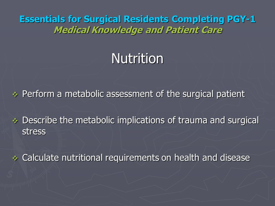 Essentials for Surgical Residents Completing PGY-1 Medical Knowledge and Patient Care Nutrition Perform a metabolic assessment of the surgical patient