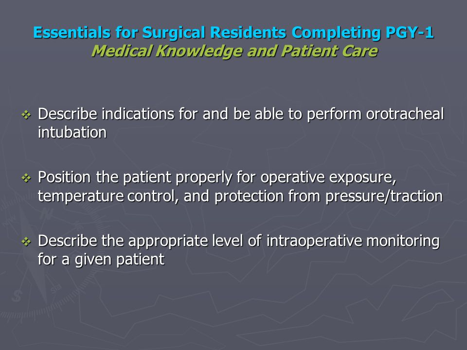 Essentials for Surgical Residents Completing PGY-1 Medical Knowledge and Patient Care Describe indications for and be able to perform orotracheal intu