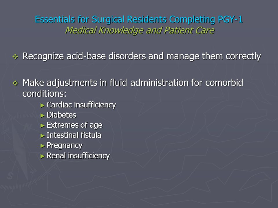 Essentials for Surgical Residents Completing PGY-1 Medical Knowledge and Patient Care Recognize acid-base disorders and manage them correctly Recogniz