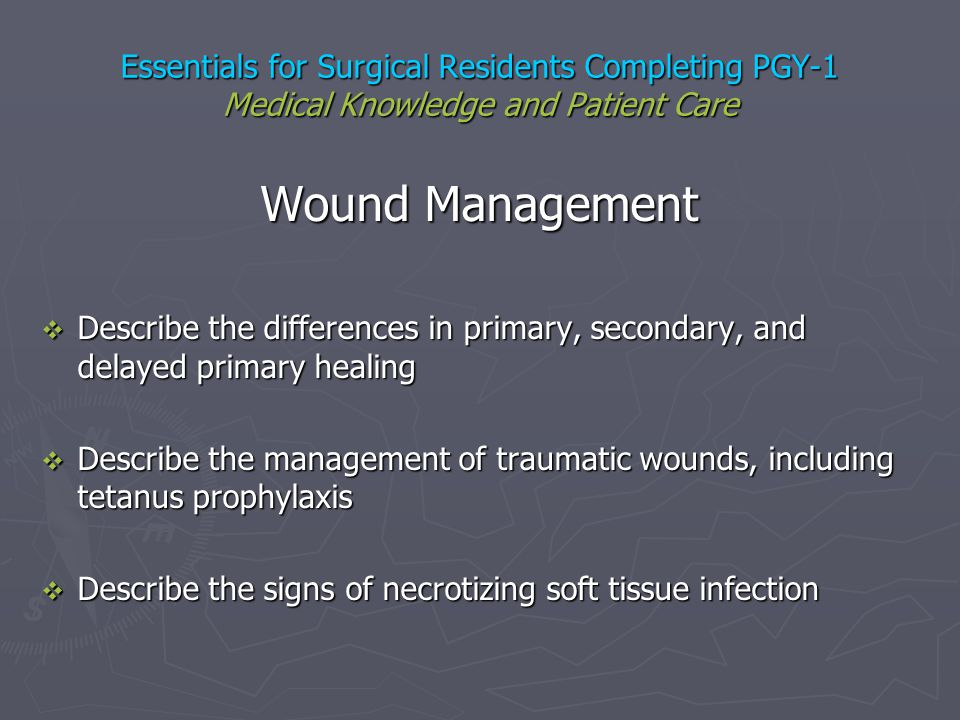 Essentials for Surgical Residents Completing PGY-1 Medical Knowledge and Patient Care Wound Management Describe the differences in primary, secondary,