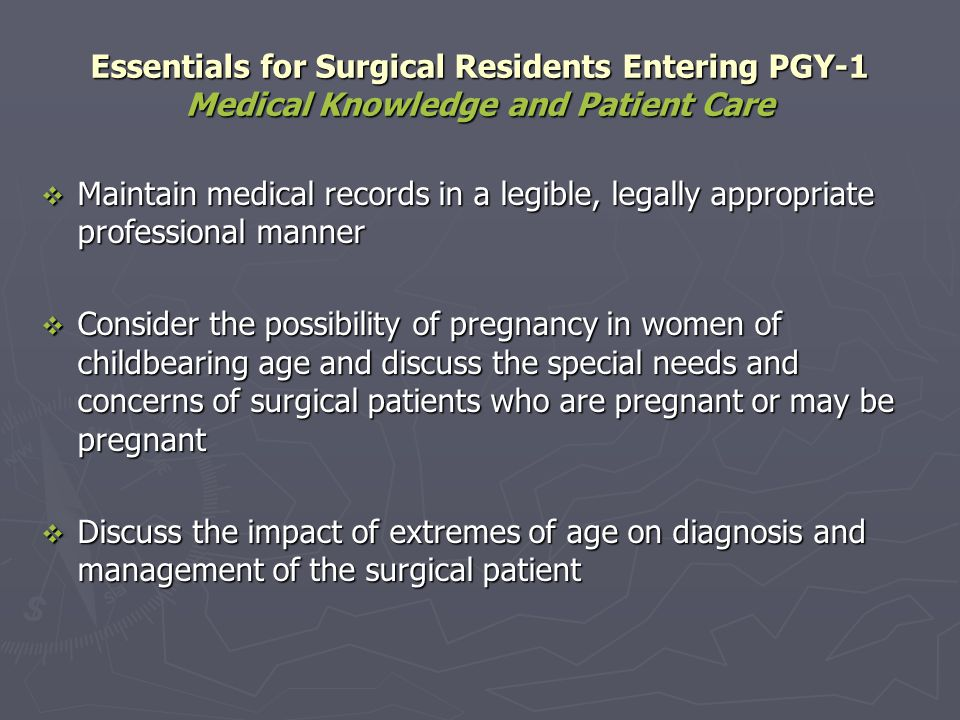 Essentials for Surgical Residents Completing PGY-1 Medical Knowledge and Patient Care Obtain relevant medical information from: Obtain relevant medical information from: Previous hospitalizations in the same institution Previous hospitalizations in the same institution Previous hospitalizations in other institutions Previous hospitalizations in other institutions The patients other physicians The patients other physicians Make appropriate patient discharge arrangements including: Make appropriate patient discharge arrangements including: Follow-up appointments Follow-up appointments Urgent contact information for the doctor to reach the patient Urgent contact information for the doctor to reach the patient Urgent contact information for the patient to reach the doctor Urgent contact information for the patient to reach the doctor