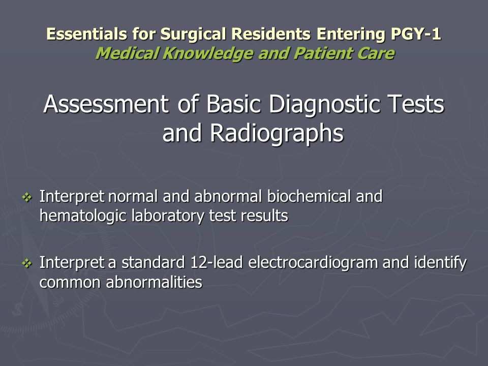 Interpret normal and common abnormal findings in radiographs of: Interpret normal and common abnormal findings in radiographs of: Abdomen Abdomen Chest Chest Skeleton Skeleton Essentials for Surgical Residents Entering PGY-1 Medical Knowledge and Patient Care