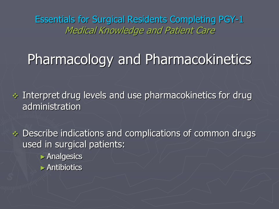 Essentials for Surgical Residents Completing PGY-1 Medical Knowledge and Patient Care Pharmacology and Pharmacokinetics Interpret drug levels and use