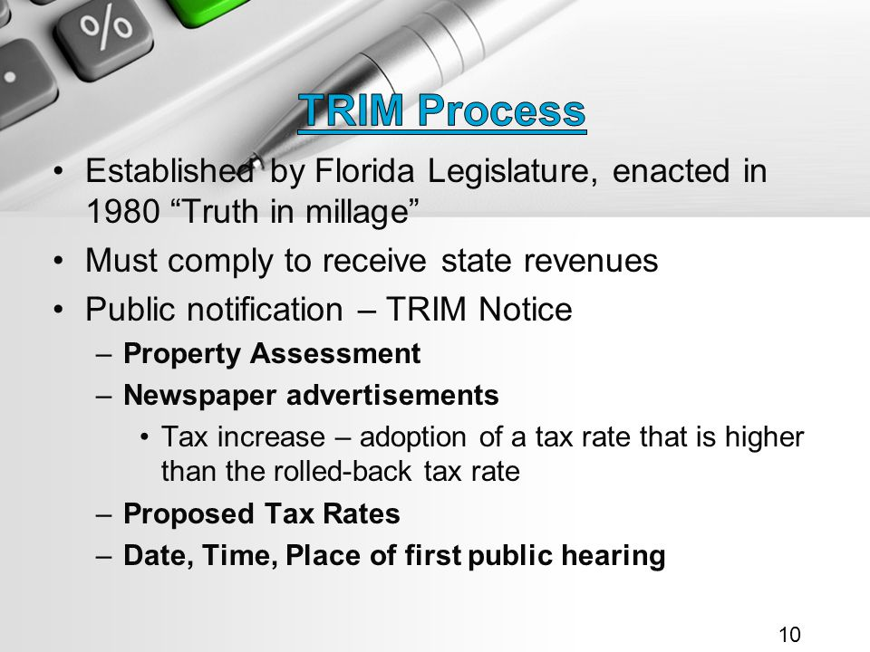 Established by Florida Legislature, enacted in 1980 Truth in millage Must comply to receive state revenues Public notification – TRIM Notice –Property Assessment –Newspaper advertisements Tax increase – adoption of a tax rate that is higher than the rolled-back tax rate –Proposed Tax Rates –Date, Time, Place of first public hearing 10