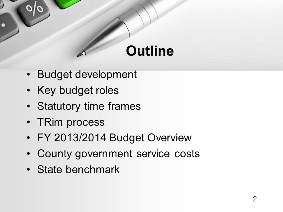 Budget development Key budget roles Statutory time frames TRim process FY 2013/2014 Budget Overview County government service costs State benchmark 2 Outline