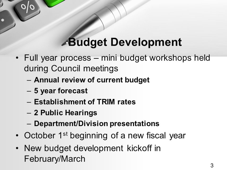 Budget Development Full year process – mini budget workshops held during Council meetings –Annual review of current budget –5 year forecast –Establishment of TRIM rates –2 Public Hearings –Department/Division presentations October 1 st beginning of a new fiscal year New budget development kickoff in February/March 3