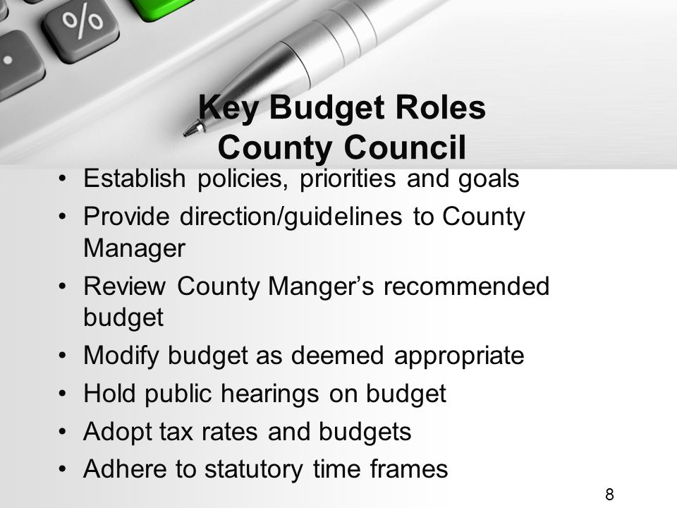 Key Budget Roles County Council Establish policies, priorities and goals Provide direction/guidelines to County Manager Review County Mangers recommended budget Modify budget as deemed appropriate Hold public hearings on budget Adopt tax rates and budgets Adhere to statutory time frames 8