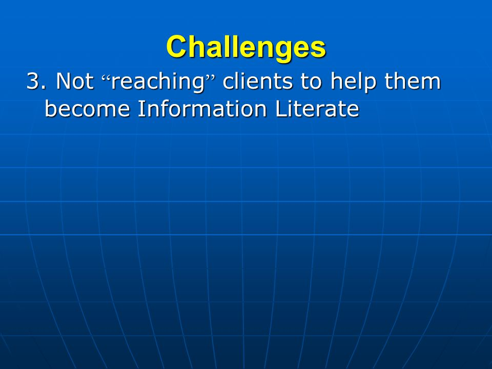 Challenges 3. Not reaching clients to help them become Information Literate