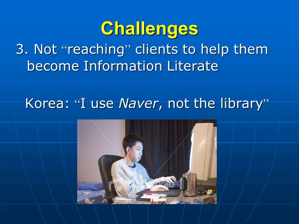 Challenges 3. Not reaching clients to help them become Information Literate Korea: I use Naver, not the library Korea: I use Naver, not the library