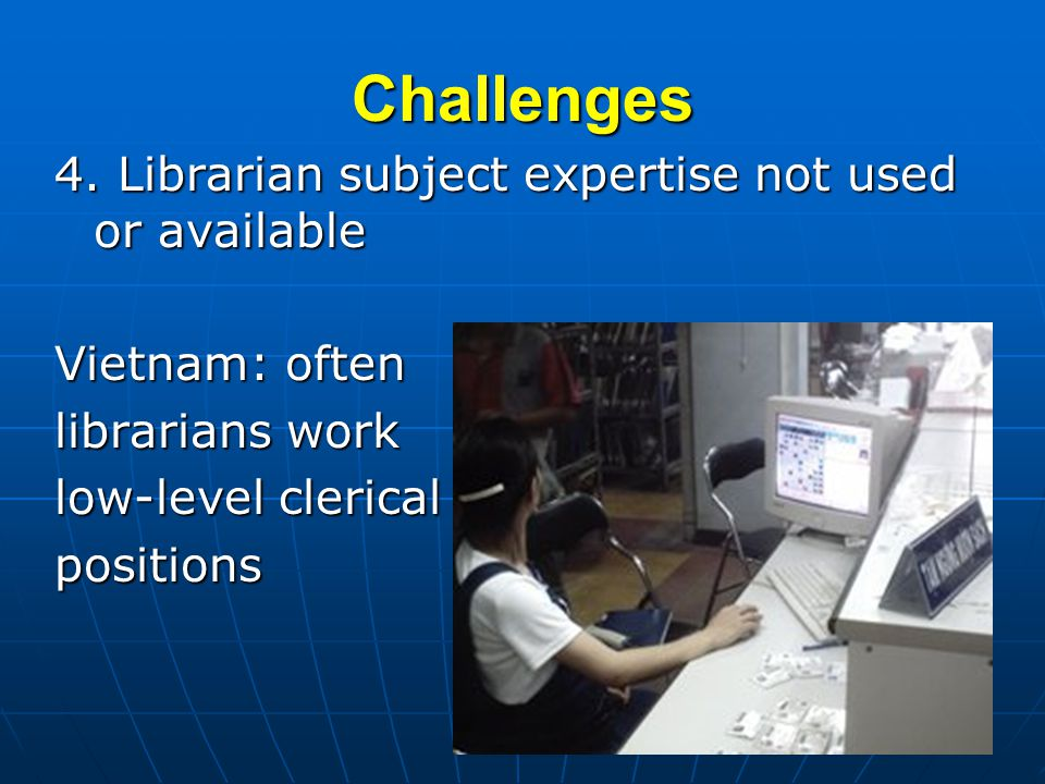 Challenges 4. Librarian subject expertise not used or available Vietnam: often librarians work low-level clerical positions